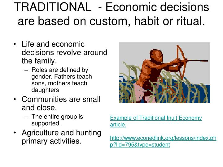 TRADITIONAL  - Economic decisions are based on custom, habit or ritual.