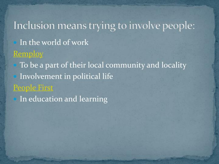 Inclusion means trying to involve people: