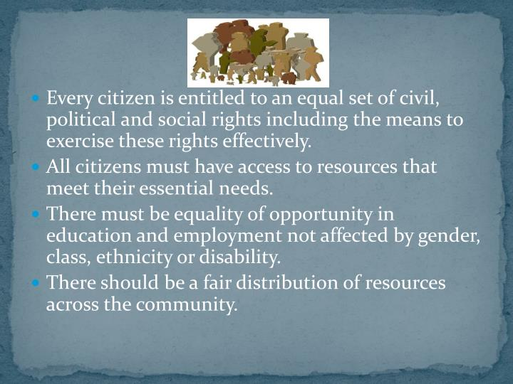 Every citizen is entitled to an equal set of civil, political and social rights including the means to exercise these rights effectively.