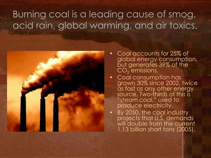 Burning coal is a leading cause of smog, acid rain, global warming, and air