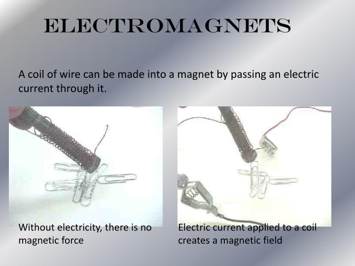 A coil of wire can be made into a magnet by passing an electric current through it.