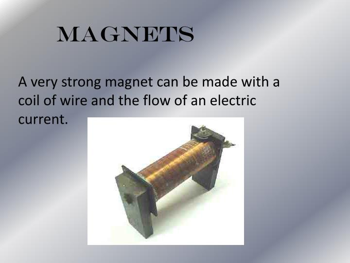 A very strong magnet can be made with a coil of wire and the flow of an electric current.
