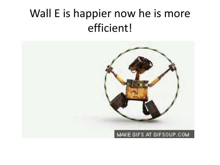 Wall e is happier now he is more efficient