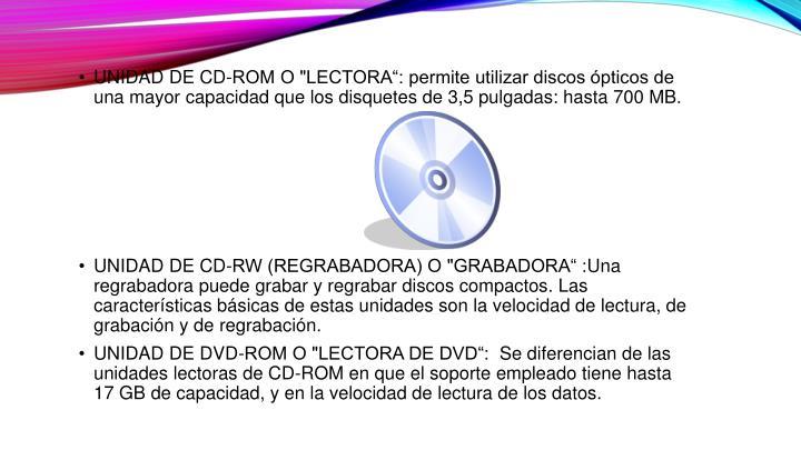 """UNIDAD DE CD-ROM O """"LECTORA"""": permite utilizar discos ópticos de una mayor capacidad que los disquetes de 3,5 pulgadas: hasta 700 MB."""