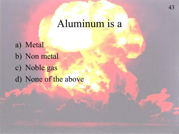 Aluminum is a