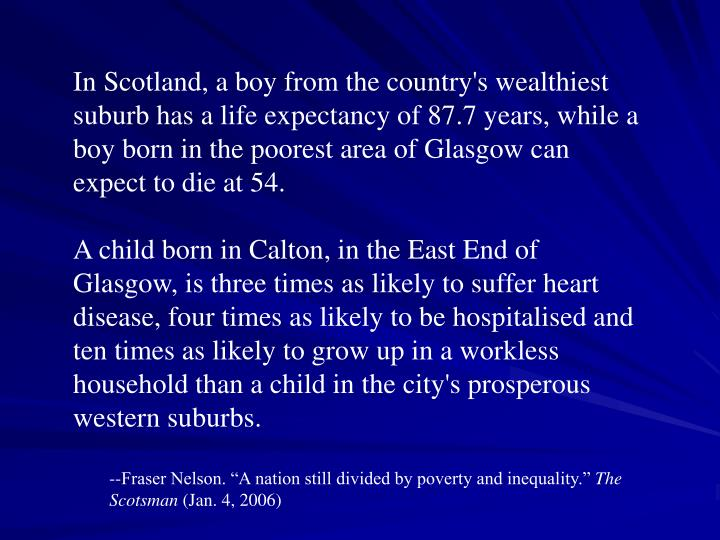 In Scotland, a boy from the country's wealthiest suburb has a life expectancy of 87.7 years, while a boy born in the poorest area of Glasgow can expect to die at 54.