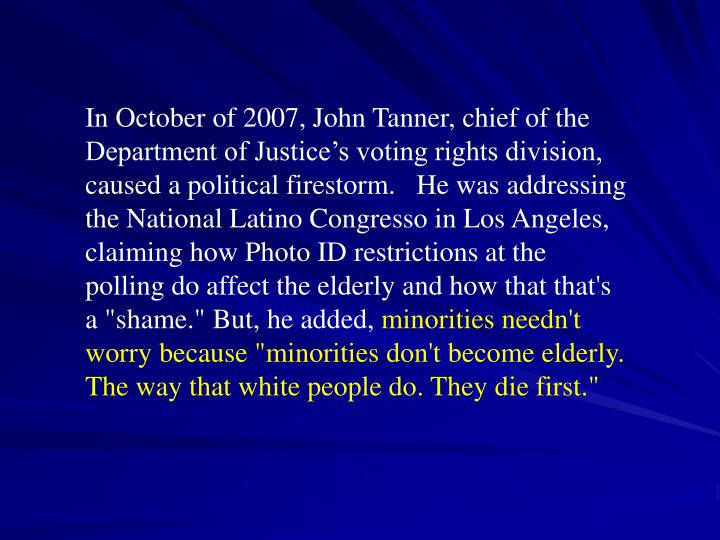 "In October of 2007, John Tanner, chief of the Department of Justice's voting rights division, caused a political firestorm.   He was addressing  the National Latino Congresso in Los Angeles,  claiming how Photo ID restrictions at the polling do affect the elderly and how that that's a ""shame."" But, he added,"