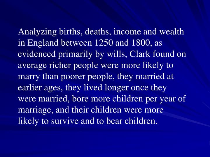 Analyzing births, deaths, income and wealth in England between 1250 and 1800, as evidenced primarily by wills, Clark found on average richer people were more likely to marry than poorer people, they married at earlier ages, they lived longer once they were married, bore more children per year of marriage, and their children were more likely to survive and to bear children.
