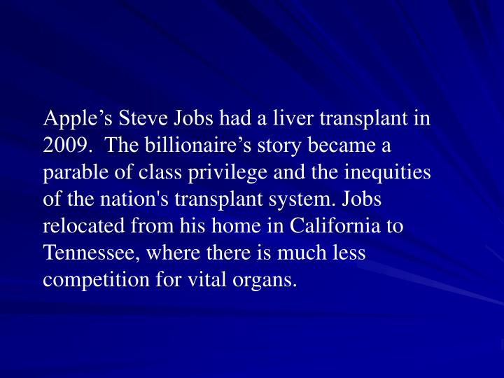 Apple's Steve Jobs had a liver transplant in 2009.  The billionaire's story became a parable of class privilege and the inequities of the nation's transplant system. Jobs relocated from his home in California to Tennessee, where there is much less competition for vital organs.