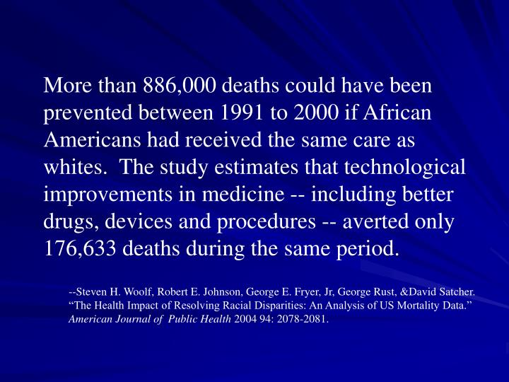 More than 886,000 deaths could have been prevented between 1991 to 2000 if African Americans had received the same care as whites.  The study estimates that technological improvements in medicine -- including better drugs, devices and procedures -- averted only 176,633 deaths during the same period.