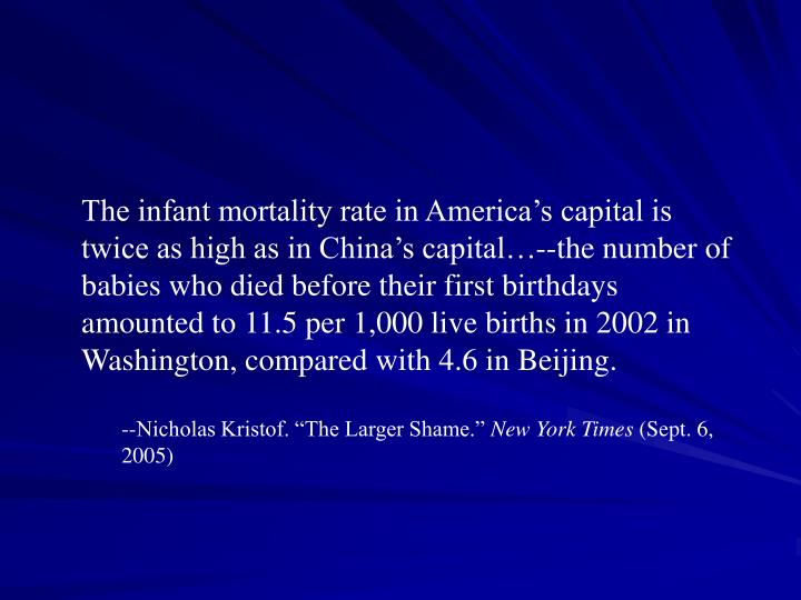 The infant mortality rate in America's capital is twice as high as in China's capital…--the number of babies who died before their first birthdays amounted to 11.5 per 1,000 live births in 2002 in Washington, compared with 4.6 in Beijing.