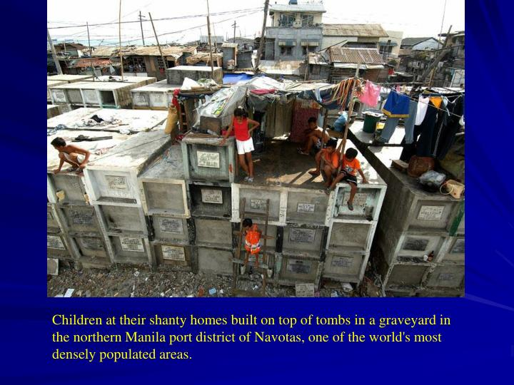 Children at their shanty homes built on top of tombs in a graveyard in the northern Manila port district of Navotas, one of the world's most densely populated areas.