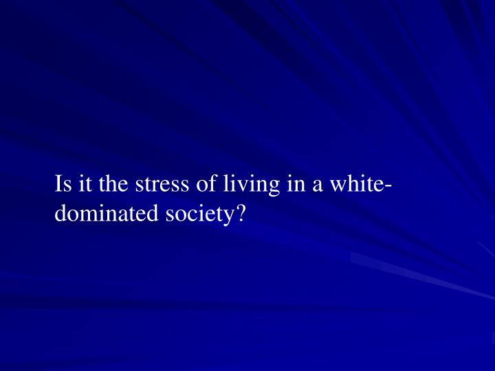 Is it the stress of living in a white-dominated society?