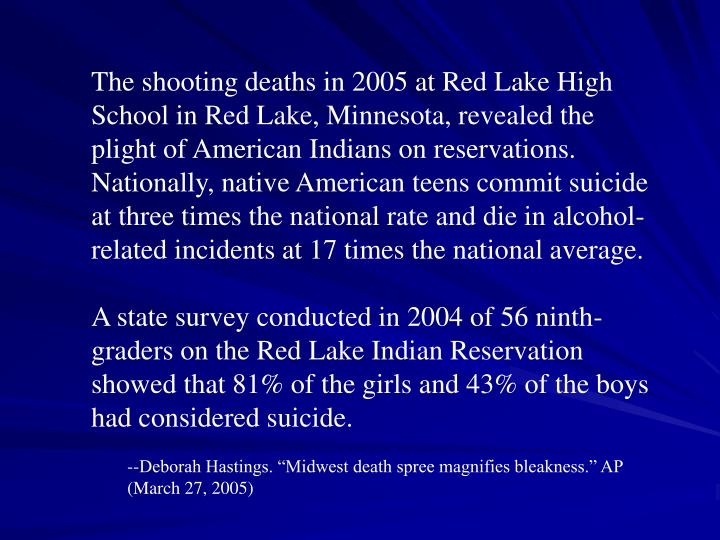 The shooting deaths in 2005 at Red Lake High School in Red Lake, Minnesota, revealed the plight of American Indians on reservations.  Nationally, native American teens commit suicide at three times the national rate and die in alcohol-related incidents at 17 times the national average.