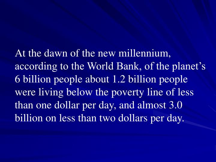 At the dawn of the new millennium, according to the World Bank, of the planet's 6 billion people about 1.2 billion people were living below the poverty line of less than one dollar per day, and almost 3.0 billion on less than two dollars per day.