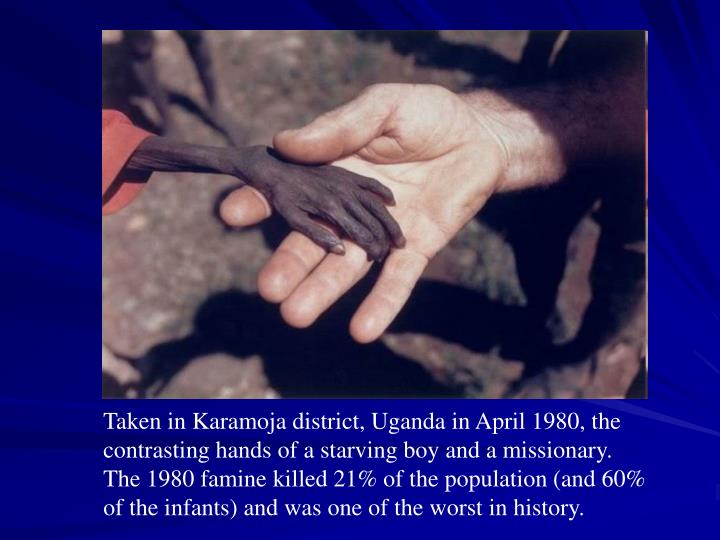 Taken in Karamoja district, Uganda in April 1980, the contrasting hands of a starving boy and a missionary. The 1980 famine killed 21% of the population (and 60% of the infants) and was one of the worst in history.