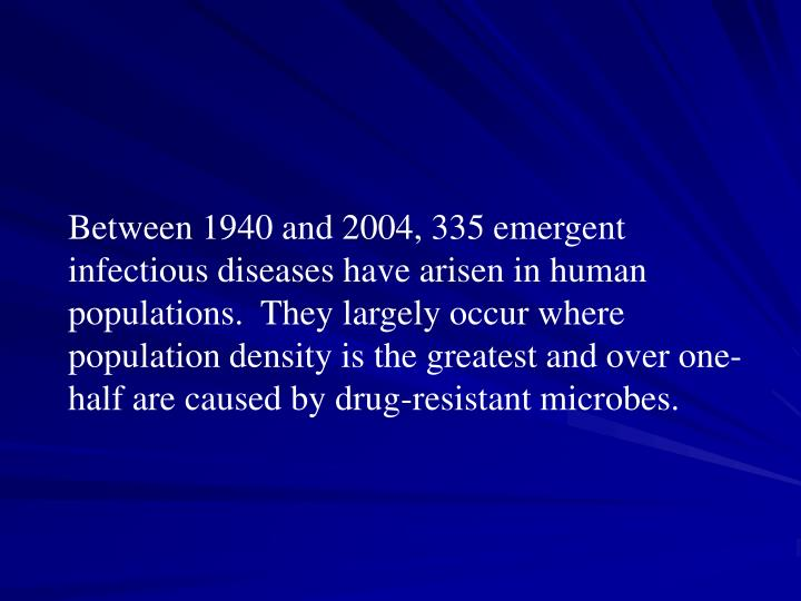 Between 1940 and 2004, 335 emergent infectious diseases have arisen in human populations.  They largely occur where population density is the greatest and over one-half are caused by drug-resistant microbes.