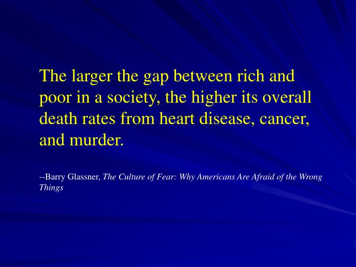 The larger the gap between rich and poor in a society, the higher its overall death rates from heart disease, cancer, and murder.