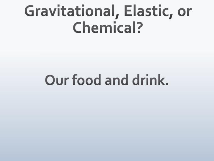 Gravitational, Elastic, or Chemical?