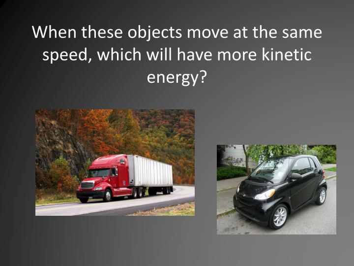 When these objects move at the same speed, which will have more kinetic energy?