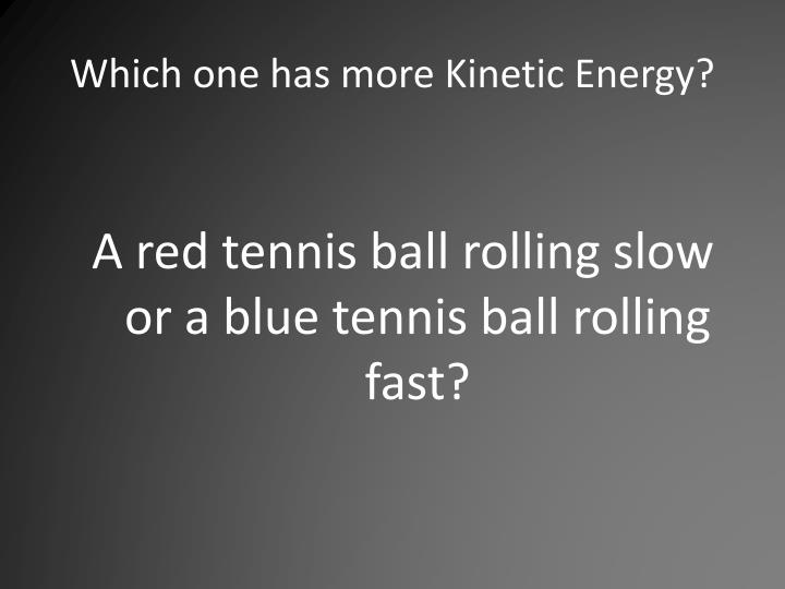 Which one has more Kinetic Energy?