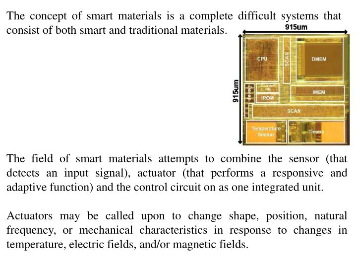 The concept of smart materials is a complete difficult systems that consist of both smart and traditional materials.