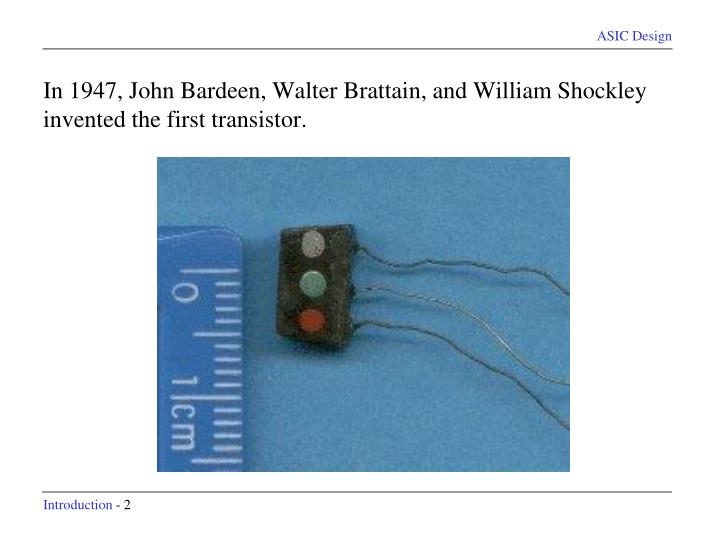 In 1947, John Bardeen, Walter Brattain, and William Shockley invented the first transistor.
