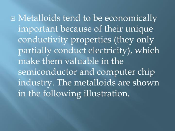 Metalloids tend to be economically important because of their unique conductivity properties (they only partially conduct electricity), which make them valuable in the semiconductor and computer chip industry. The metalloids are shown in the following illustration.