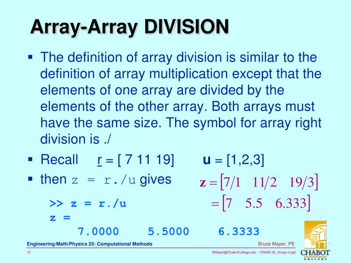 The definition of array division is similar to the definition of array multiplication except that the elements of one array are divided by the elements of the other array. Both arrays must have the same size. The symbol for array right division is ./