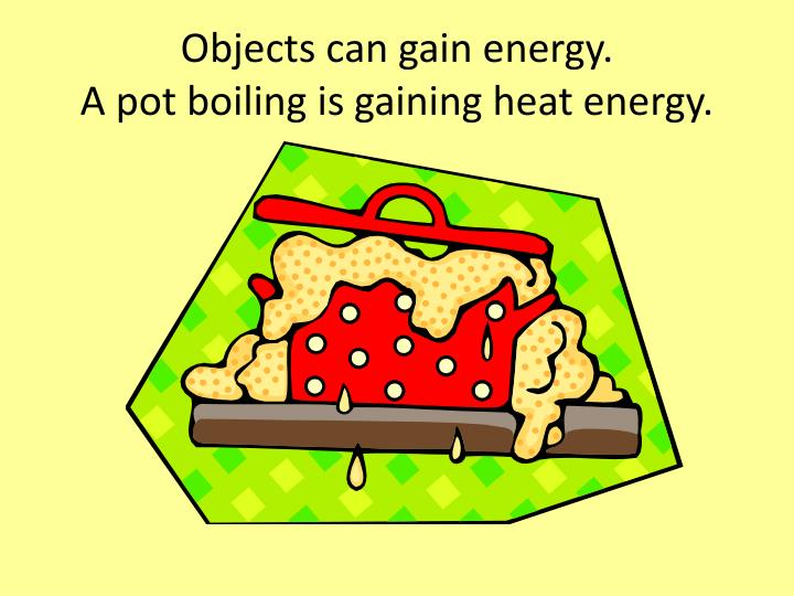 Objects can gain energy a pot boiling is gaining heat energy