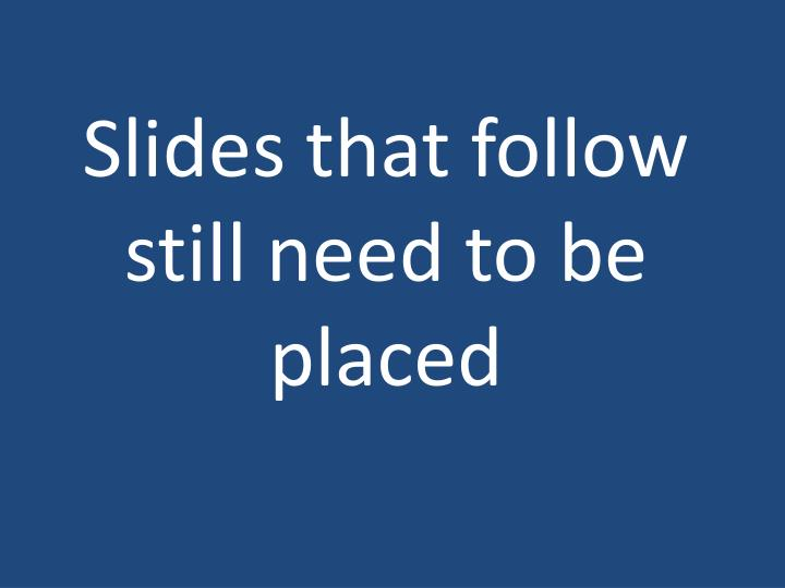 Slides that follow still need to be placed