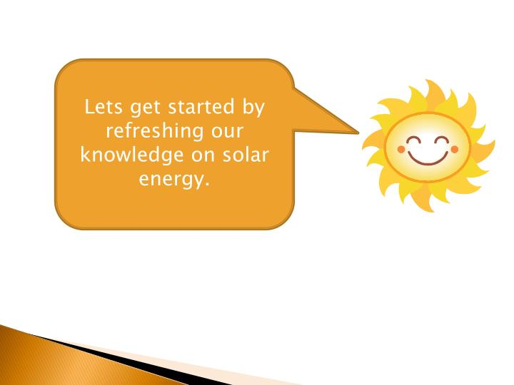 Lets get started by refreshing our knowledge on solar energy.