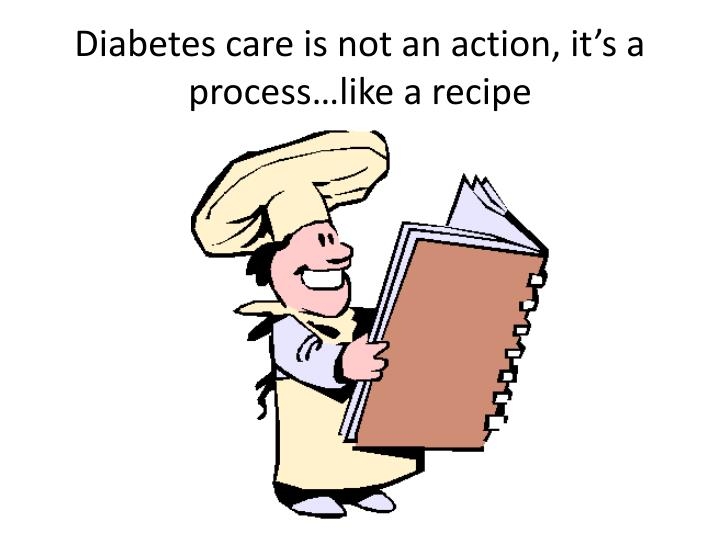 Diabetes care is not an action, it's a process…like a recipe