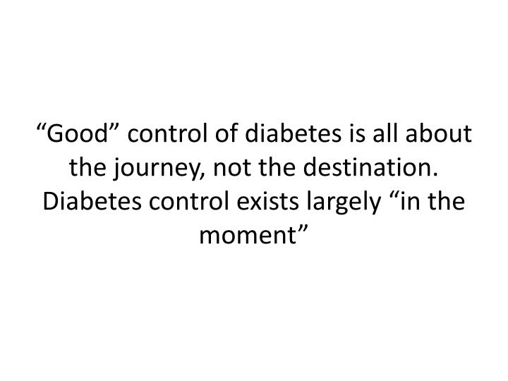 """Good"" control of diabetes is all about the journey, not the destination. Diabetes control exists largely ""in the moment"""