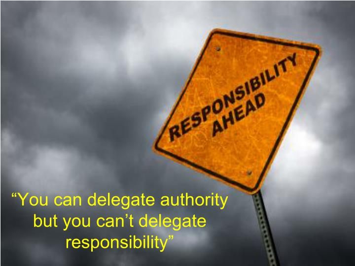 """You can delegate authority but you can't delegate responsibility"""