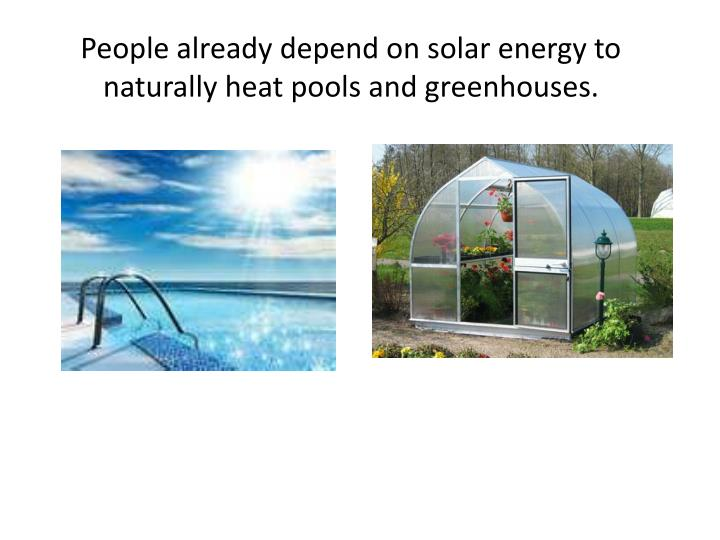 People already depend on solar energy to naturally heat pools and greenhouses.