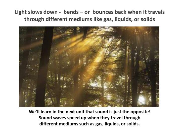 Light slows down -  bends – or  bounces back when it travels through different mediums like gas, liquids, or solids