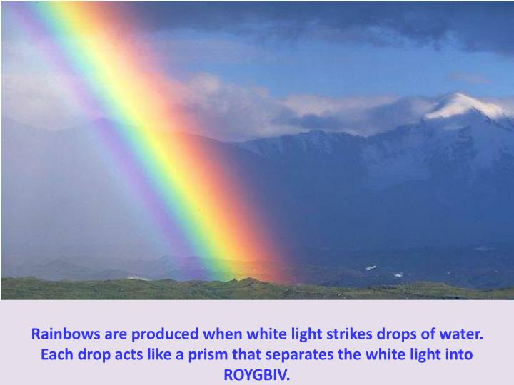 Rainbows are produced when white light strikes drops of water.