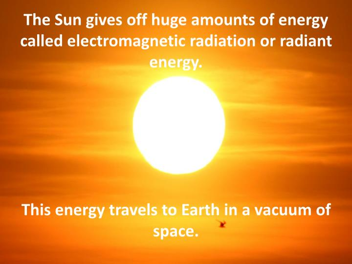 The Sun gives off huge amounts of energy called electromagnetic radiation or radiant energy.