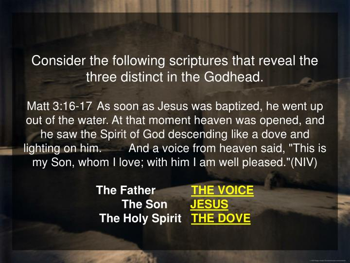 Consider the following scriptures that reveal the three distinct in the Godhead.