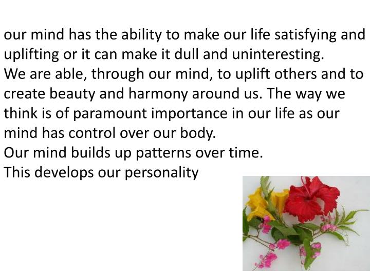 our mind has the ability to make our life satisfying and uplifting or it can make it dull and uninteresting.
