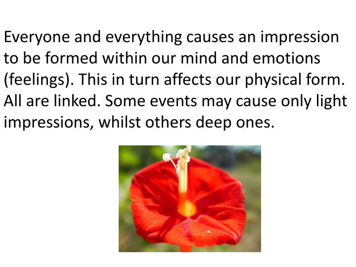 Everyone and everything causes an impression to be formed within our mind and emotions (feelings). This in turn affects our physical form. All are linked. Some events may cause only light impressions, whilst others deep ones.
