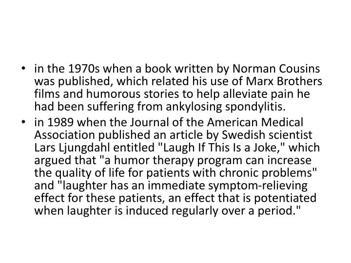 in the 1970s when a book written by Norman Cousins was published, which related his use of Marx Brothers films and humorous stories to help alleviate pain he had been suffering from