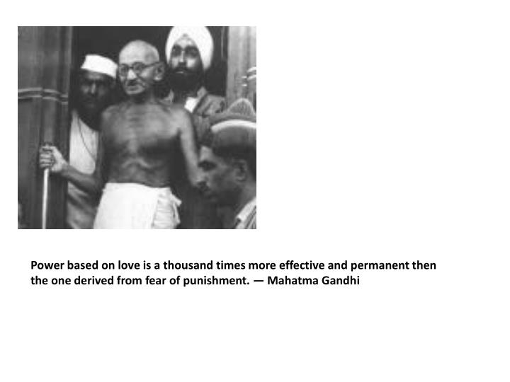 Power based on love is a thousand times more effective and permanent then the one derived from fear of punishment. — Mahatma Gandhi