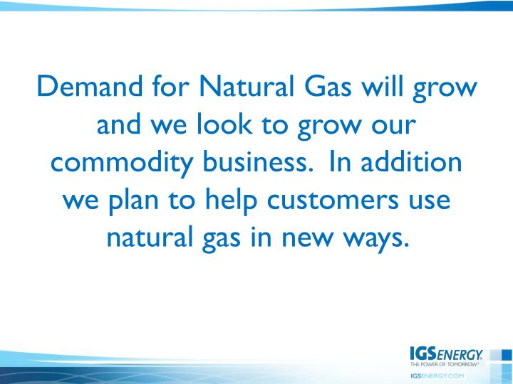 Demand for Natural Gas will grow and we look to grow our commodity business.  In addition we plan to help customers use natural gas in new ways.