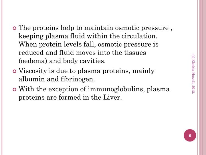 The proteins help to maintain osmotic pressure , keeping plasma fluid within the circulation. When protein levels fall, osmotic pressure is reduced and fluid moves into the tissues (oedema) and body cavities.