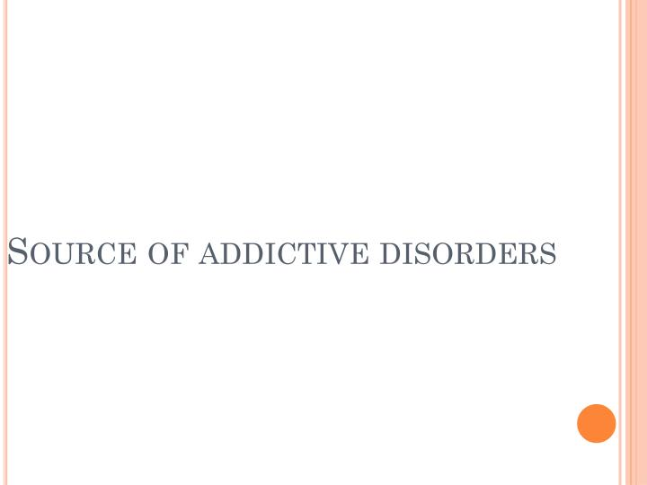 Source of addictive disorders
