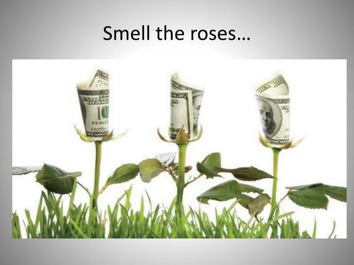 Smell the roses…