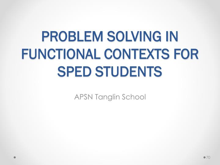 PROBLEM SOLVING IN FUNCTIONAL CONTEXTS FOR SPED STUDENTS