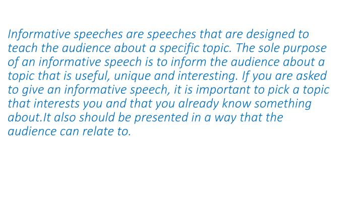 Informative speeches are speeches that are designed to teach the audience about a specific